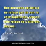 Une personne optimiste ne refuse pas de voir le côté négatif des choses; elle refuse de s'attarder dessus
